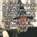 My boyfriend strokes his beard with force, only in the middle of a movie at movie theaters. It drives me absolutely insane.