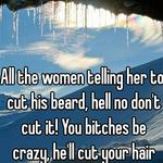All the women telling her to cut his beard, hell no don't cut it! You bitches be crazy, he'll cut your hair too when you're asleep
