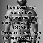 How does that work? Lol My husband just grew a beard and  I LOOVE it. Definitely not long enough to chew on tho, thankfully ;)