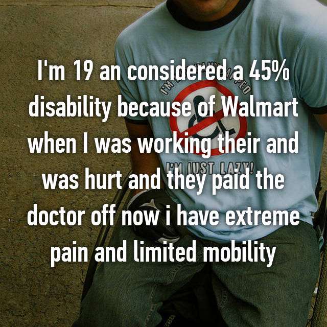 I'm 19 an considered a 45% disability because of Walmart when I was working their and was hurt and they paid the doctor off now i have extreme pain and limited mobility