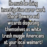 He must be doing investigative auror work there! Beware evil wizards disguising themselves as white trash muggle Americans at your local walmart!