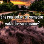 the real actor or someone with the same name?