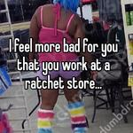 I feel more bad for you that you work at a ratchet store...