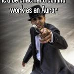 I wouldn't have thought it'd be that hard to find work as an Auror
