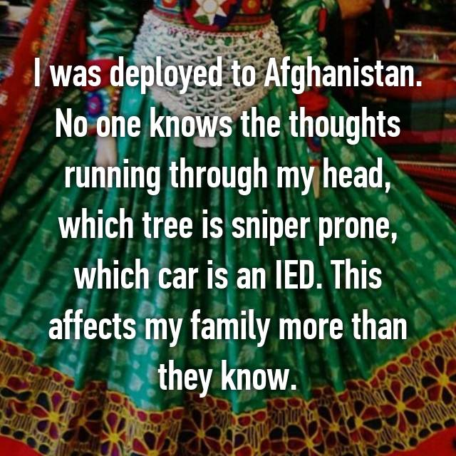 I was deployed to Afghanistan. No one knows the thoughts running through my head, which tree is sniper prone, which car is an IED. This affects my family more than they know.