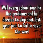 Well every school Year He Had problems and he decided to skip that last year just to fail to save the worl