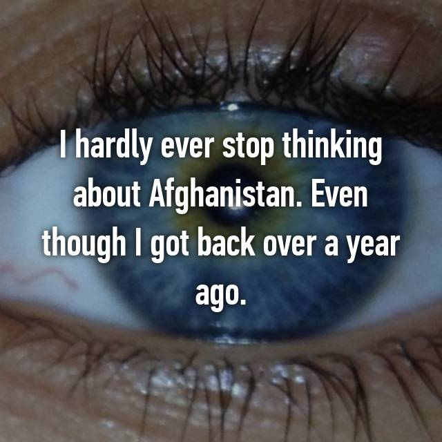 I hardly ever stop thinking about Afghanistan. Even though I got back over a year ago.