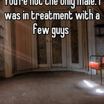 You're not the only male. I was in treatment with a few guys