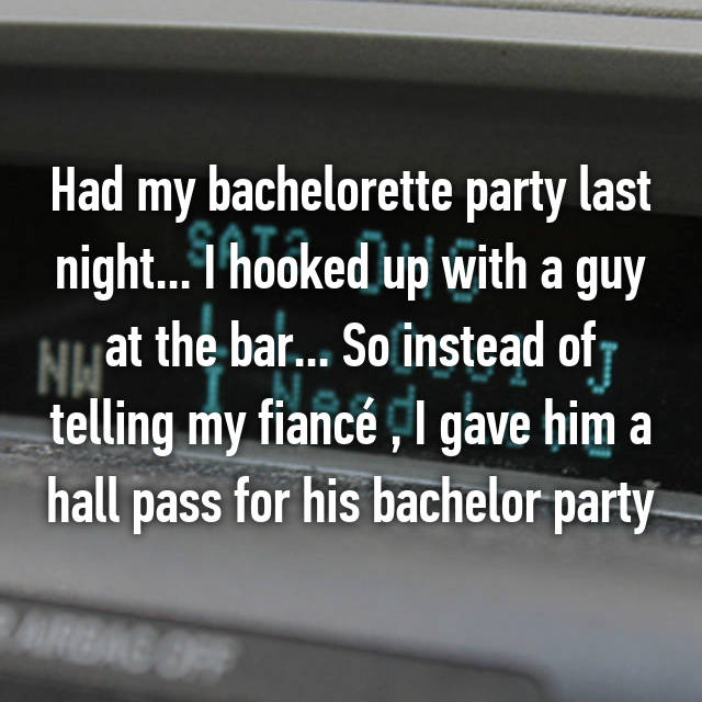 Had my bachelorette party last night... I hooked up with a guy at the bar... So instead of telling my fiancé , I gave him a hall pass for his bachelor party