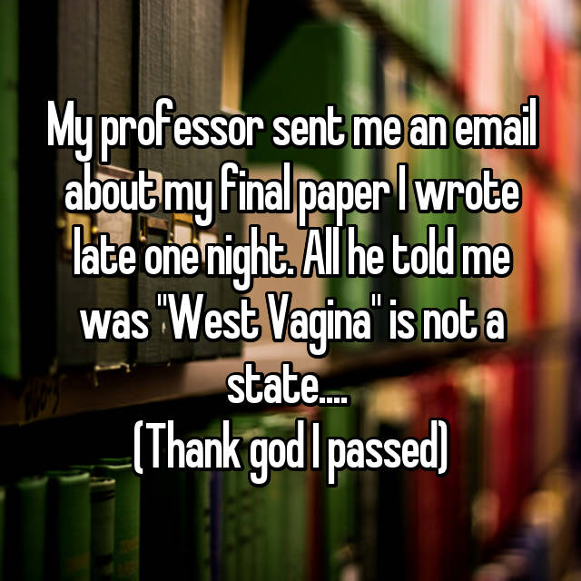 "My professor sent me an email about my final paper I wrote late one night. All he told me was ""West Vagina"" is not a state....  (Thank god I passed)"