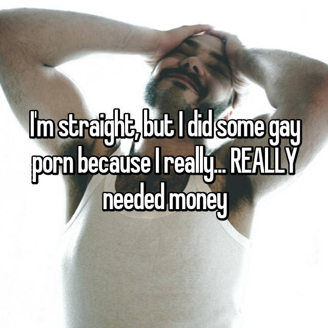 I'm straight, but I did some gay porn because I really... REALLY needed money