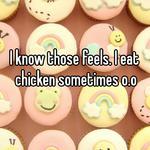 I know those feels. I eat chicken sometimes o.o