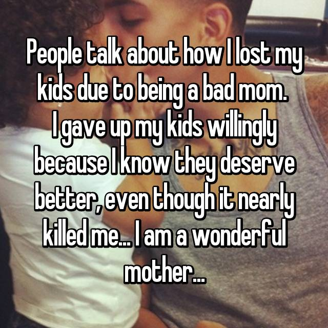 People talk about how I lost my kids due to being a bad mom.  I gave up my kids willingly because I know they deserve better, even though it nearly killed me... I am a wonderful mother...