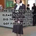 The secretary at my elementary school did that, until she got fired for it...