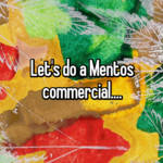 Let's do a Mentos commercial....