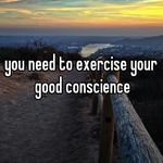 you need to exercise your good conscience