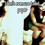 I don't even use toilet paper
