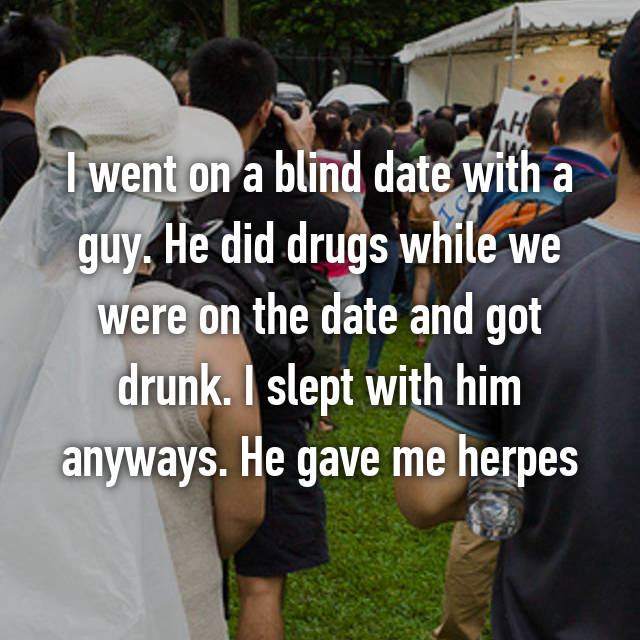 I went on a blind date with a guy. He did drugs while we were on the date and got drunk. I slept with him anyways. He gave me herpes