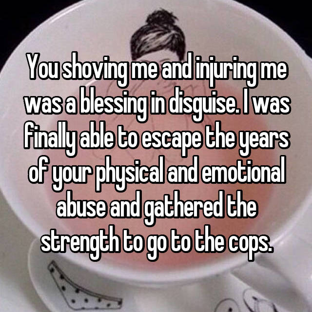 You shoving me and injuring me was a blessing in disguise. I was finally able to escape the years of your physical and emotional abuse and gathered the strength to go to the cops.