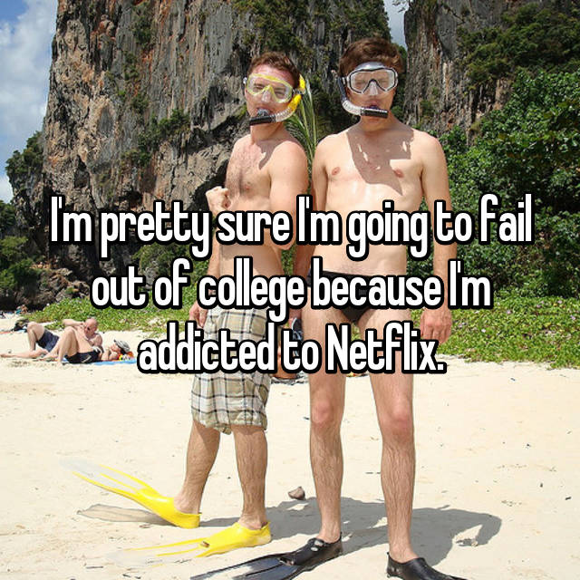 I'm pretty sure I'm going to fail out of college because I'm addicted to Netflix.