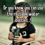 Or you know you can use the reusable water bottles...!