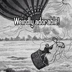 Weirdly adorable!