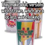 They make adult versions with straws, which are a lot less weird looking.