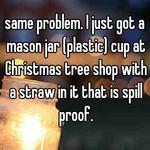 same problem. I just got a mason jar (plastic) cup at Christmas tree shop with a straw in it that is spill proof.