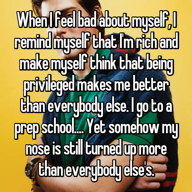 When I feel bad about myself, I remind myself that I'm rich and make myself think that being privileged makes me better than everybody else. I go to a prep school.... Yet somehow my nose is still turned up more than everybody else's.