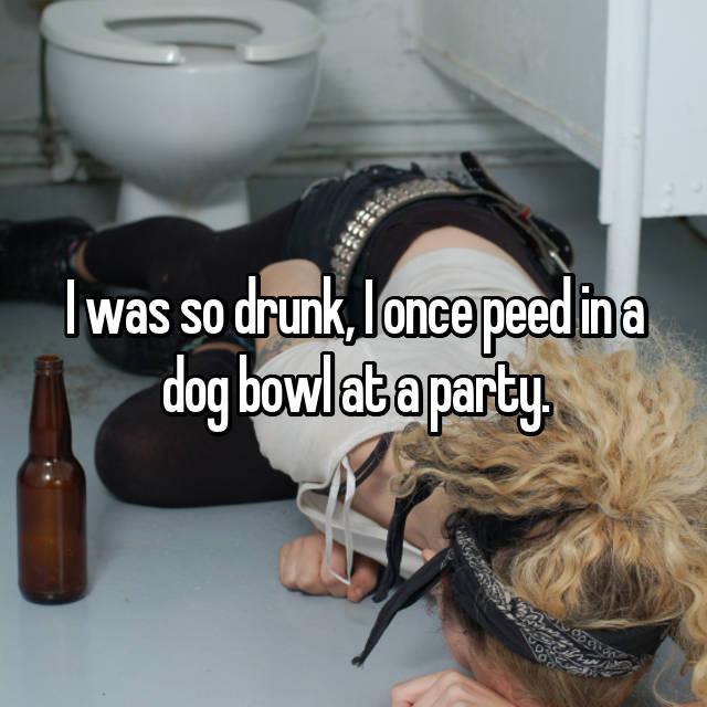 I was so drunk, I once peed in a dog bowl at a party.