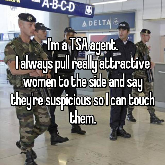 I'm a TSA agent. I always pull really attractive women to the side and say they're suspicious so I can touch them.