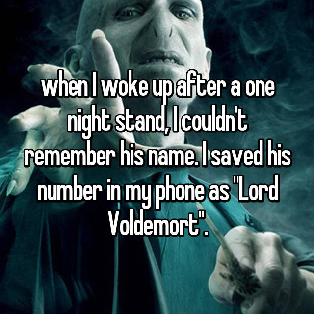 "when I woke up after a one night stand, I couldn't remember his name. I saved his number in my phone as ""Lord Voldemort""."