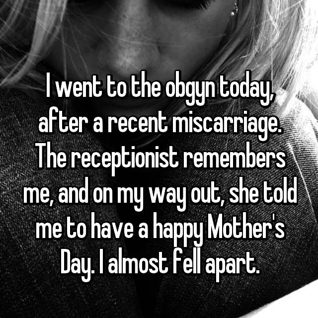 I went to the obgyn today, after a recent miscarriage. The receptionist remembers me, and on my way out, she told me to have a happy Mother's Day. I almost fell apart.