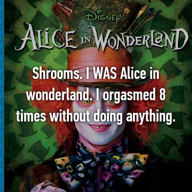 Shrooms. I WAS Alice in wonderland. I orgasmed 8 times without doing anything.