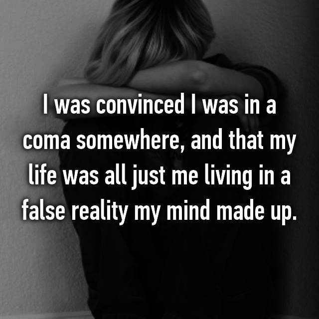 I was convinced I was in a coma somewhere, and that my life was all just me living in a false reality my mind made up.