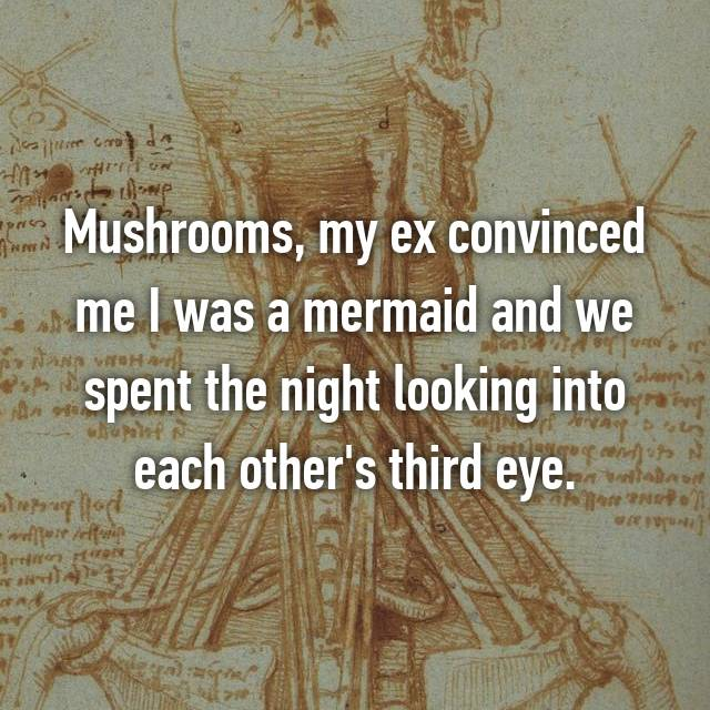Mushrooms, my ex convinced me I was a mermaid and we spent the night looking into each other's third eye.