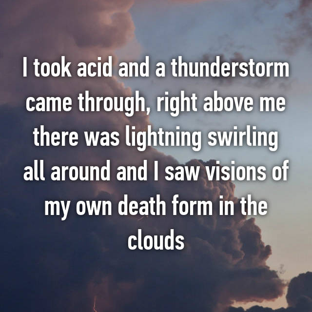 I took acid and a thunderstorm came through, right above me there was lightning swirling all around and I saw visions of my own death form in the clouds