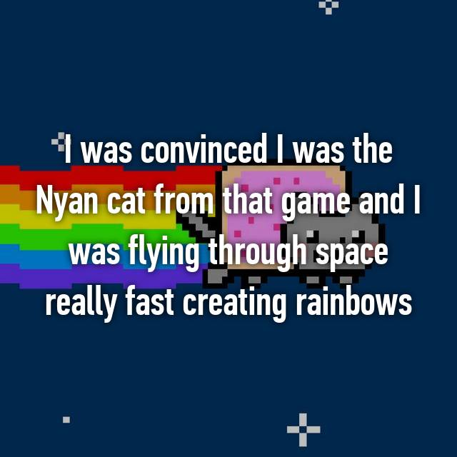 I was convinced I was the Nyan cat from that game and I was flying through space really fast creating rainbows