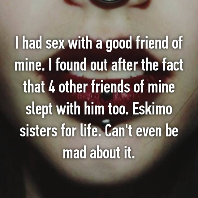 I had sex with a good friend of mine. I found out after the fact that 4 other friends of mine slept with him too. Eskimo sisters for life. Can't even be mad about it.