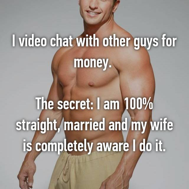 I video chat with other guys for money.       The secret: I am 100% straight, married and my wife is completely aware I do it.