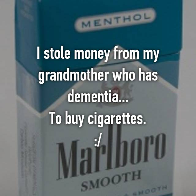 I stole money from my grandmother who has dementia... To buy cigarettes. :/