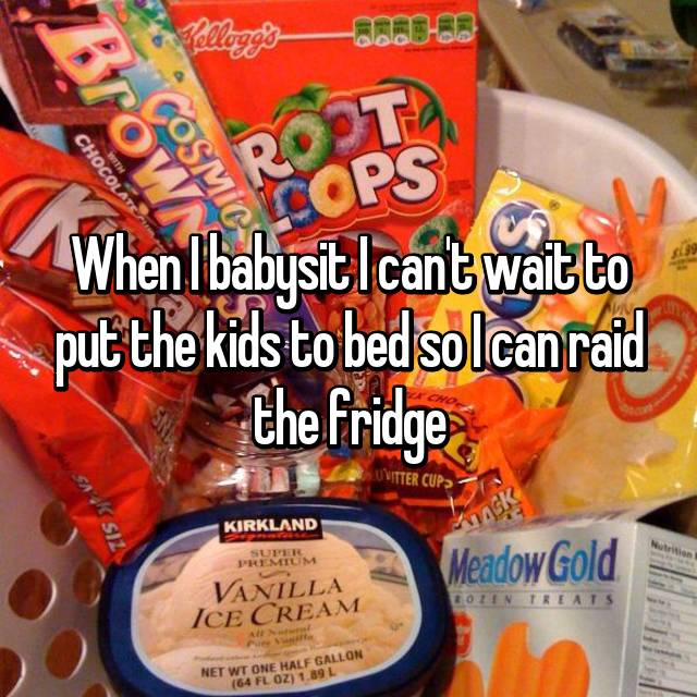When I babysit I can't wait to put the kids to bed so I can raid the fridge