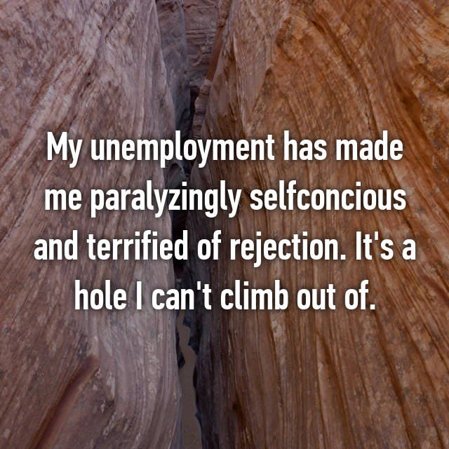 My unemployment has made me paralyzingly selfconcious and terrified of rejection. It's a hole I can't climb out of.