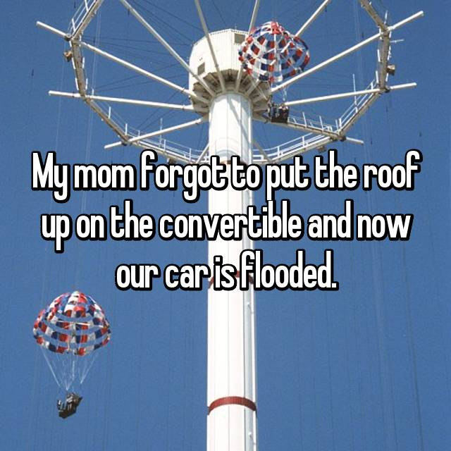 My mom forgot to put the roof up on the convertible and now our car is flooded.