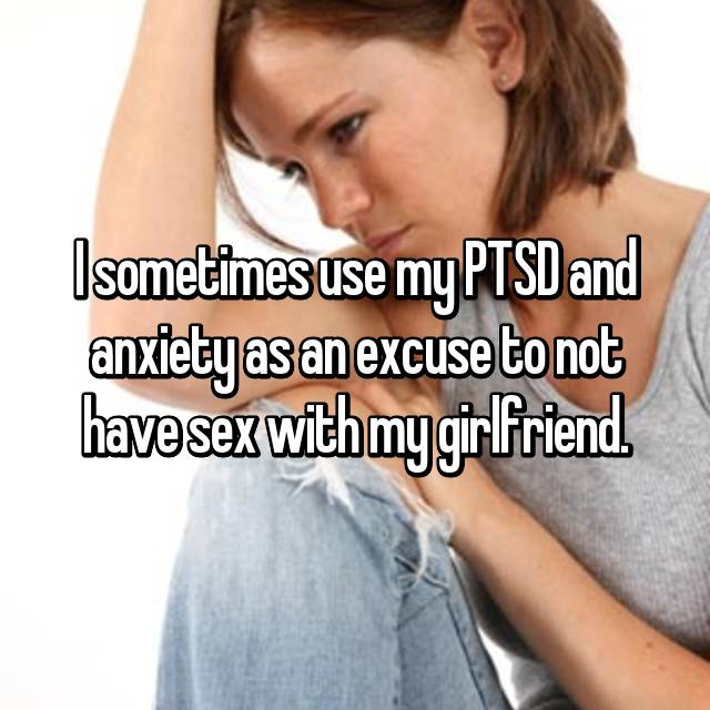 I sometimes use my PTSD and anxiety as an excuse to not have sex with my girlfriend.
