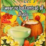 I wear no bottoms at all #yolo