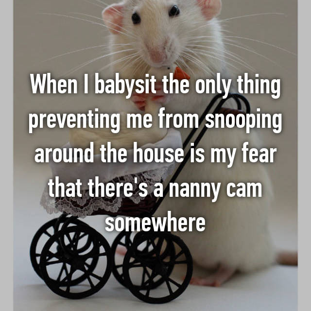 When I babysit the only thing preventing me from snooping around the house is my fear that there's a nanny cam somewhere