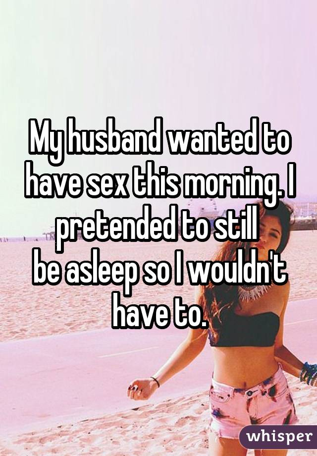 My husband wanted to have sex this morning. I pretended to still be asleep