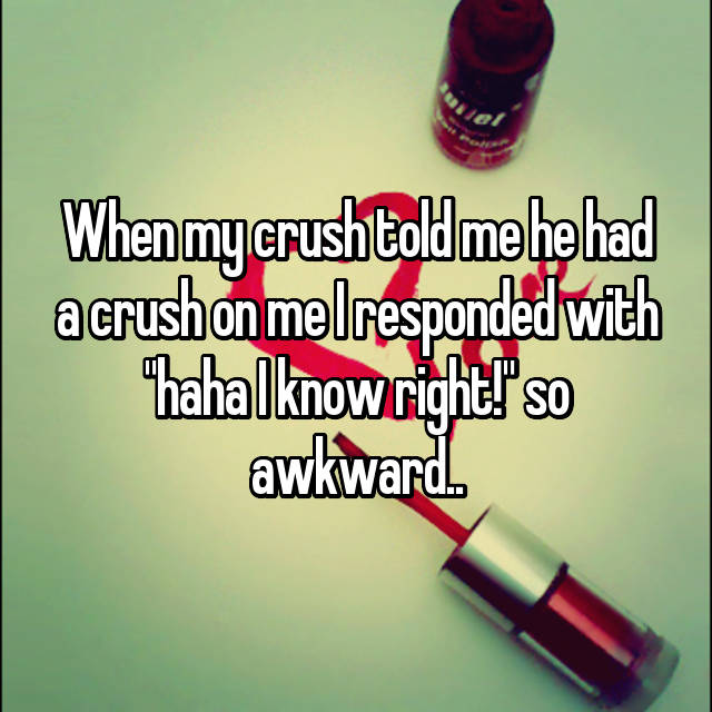 """When my crush told me he had a crush on me I responded with """"haha I know right!"""" so awkward.."""