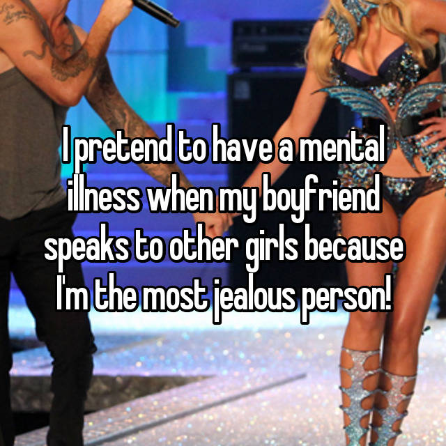 I pretend to have a mental illness when my boyfriend speaks to other girls because I'm the most jealous person!